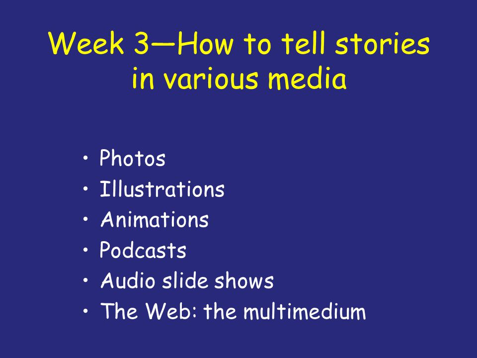 Week 3—How to tell stories in various media Photos Illustrations Animations Podcasts Audio slide shows The Web: the multimedium