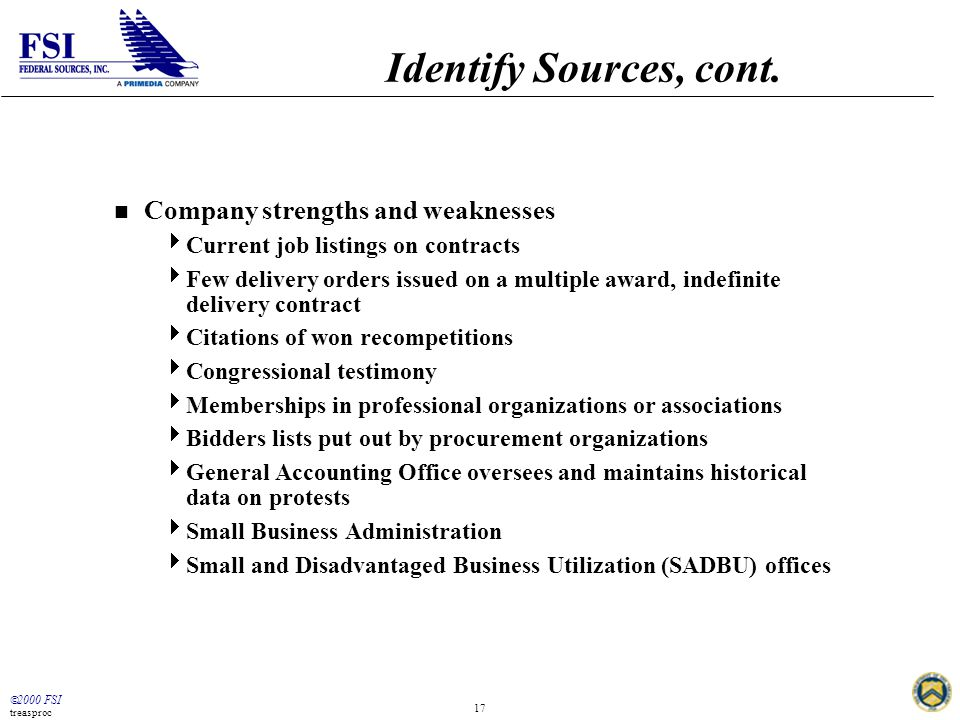  2000 FSI treasproc 17 Identify Sources, cont. n Company strengths and weaknesses  Current job listings on contracts  Few delivery orders issued on
