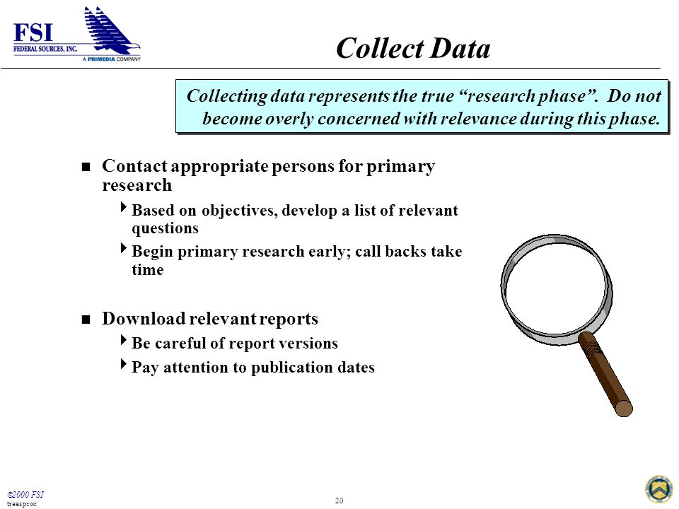  2000 FSI treasproc 20 Collect Data n Contact appropriate persons for primary research  Based on objectives, develop a list of relevant questions 