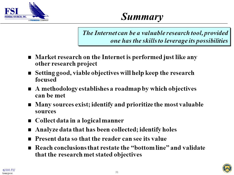  2000 FSI treasproc 31 Summary n Market research on the Internet is performed just like any other research project n Setting good, viable objectives