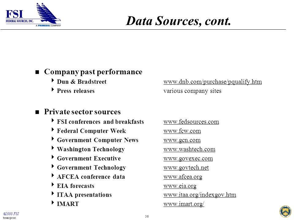  2000 FSI treasproc 36 Data Sources, cont. n Company past performance  Dun & Bradstreetwww.dnb.com/purchase/pqualify.htm  Press releasesvarious com
