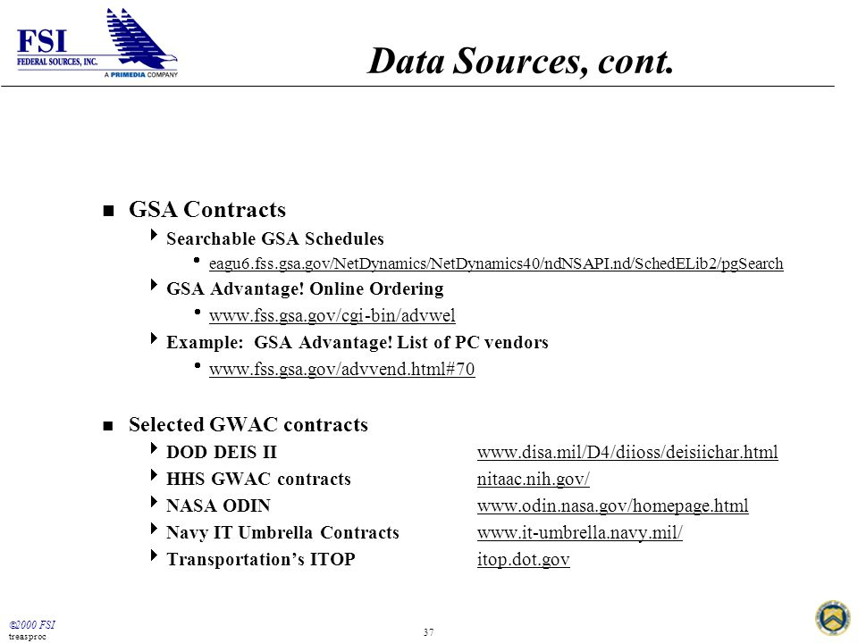  2000 FSI treasproc 37 Data Sources, cont. n GSA Contracts  Searchable GSA Schedules  eagu6.fss.gsa.gov/NetDynamics/NetDynamics40/ndNSAPI.nd/SchedE