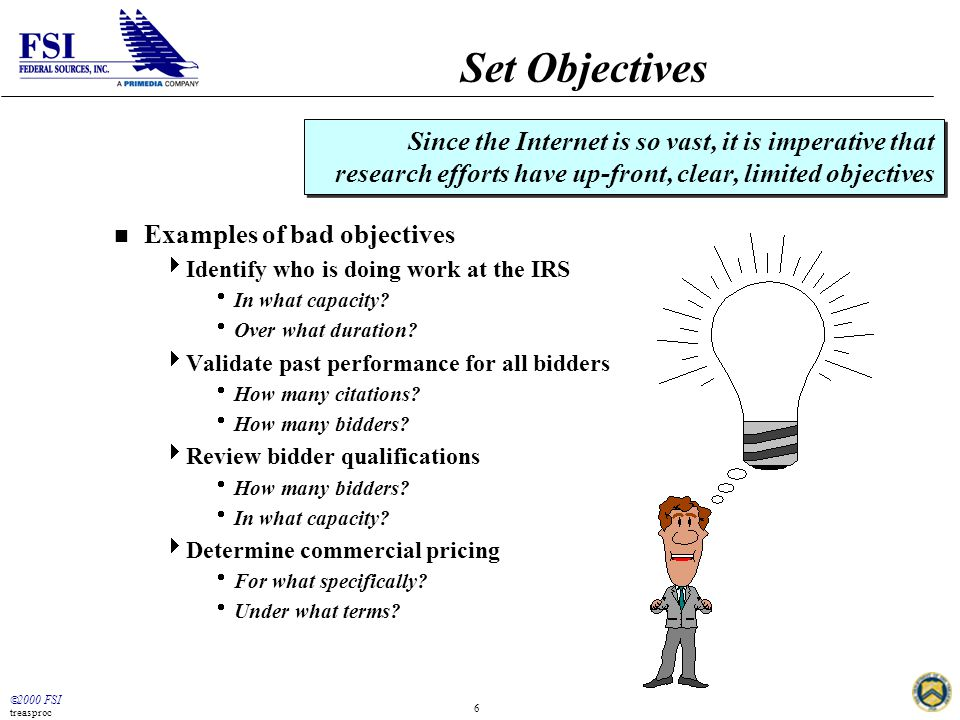  2000 FSI treasproc 6 Set Objectives n Examples of bad objectives  Identify who is doing work at the IRS  In what capacity?  Over what duration? 