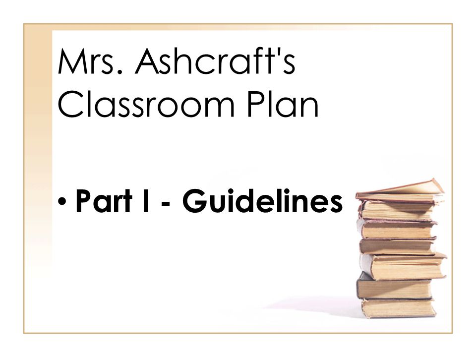 Mrs. Ashcraft s Classroom Plan Part I - Guidelines