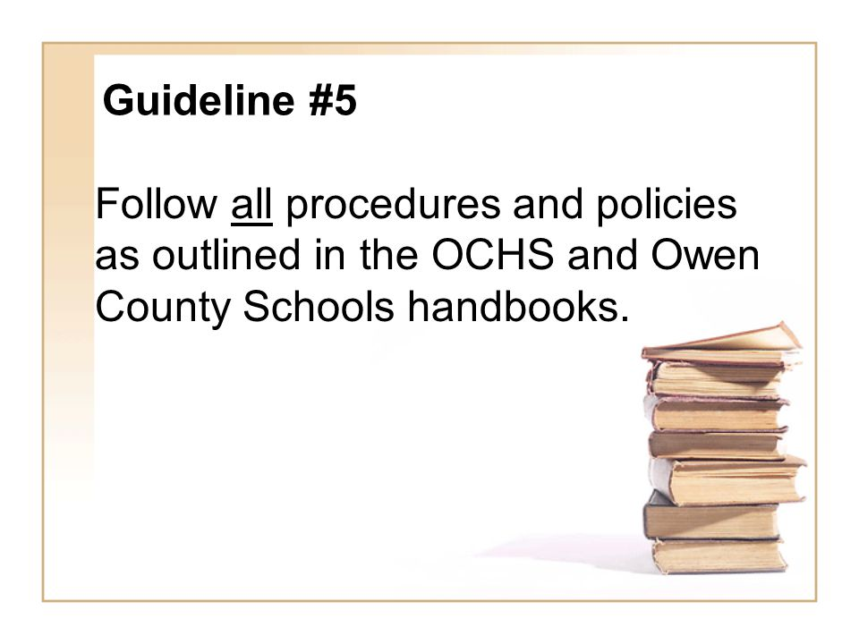 Guideline #5 Follow all procedures and policies as outlined in the OCHS and Owen County Schools handbooks.