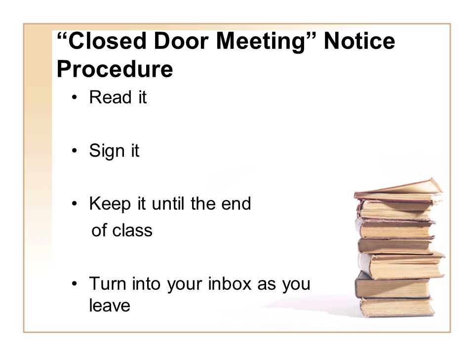 Closed Door Meeting Notice Procedure Read it Sign it Keep it until the end of class Turn into your inbox as you leave