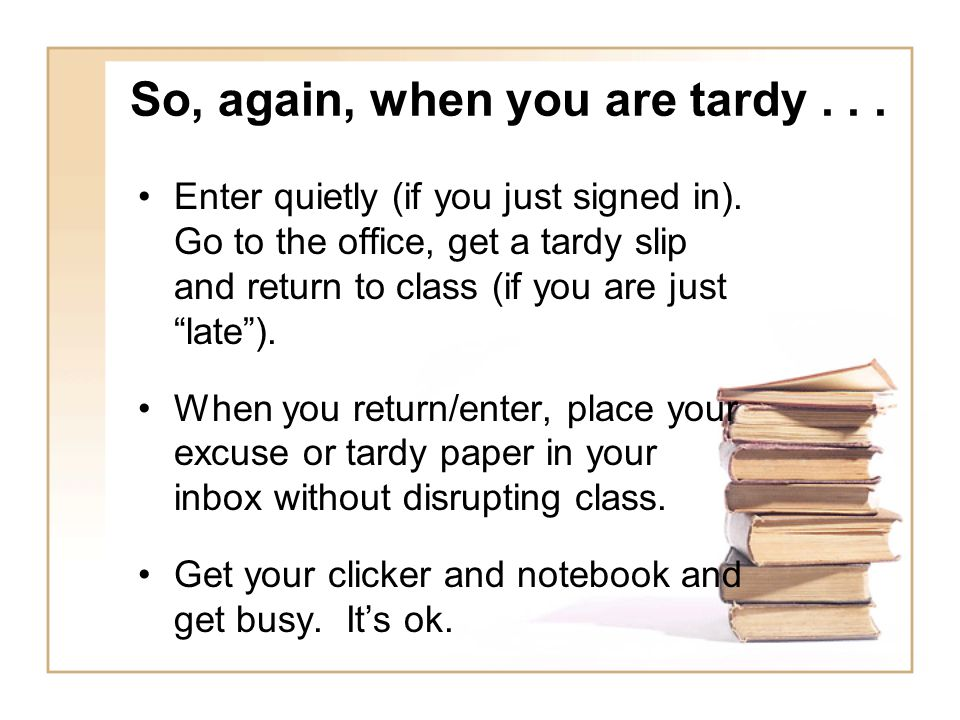 So, again, when you are tardy... Enter quietly (if you just signed in).
