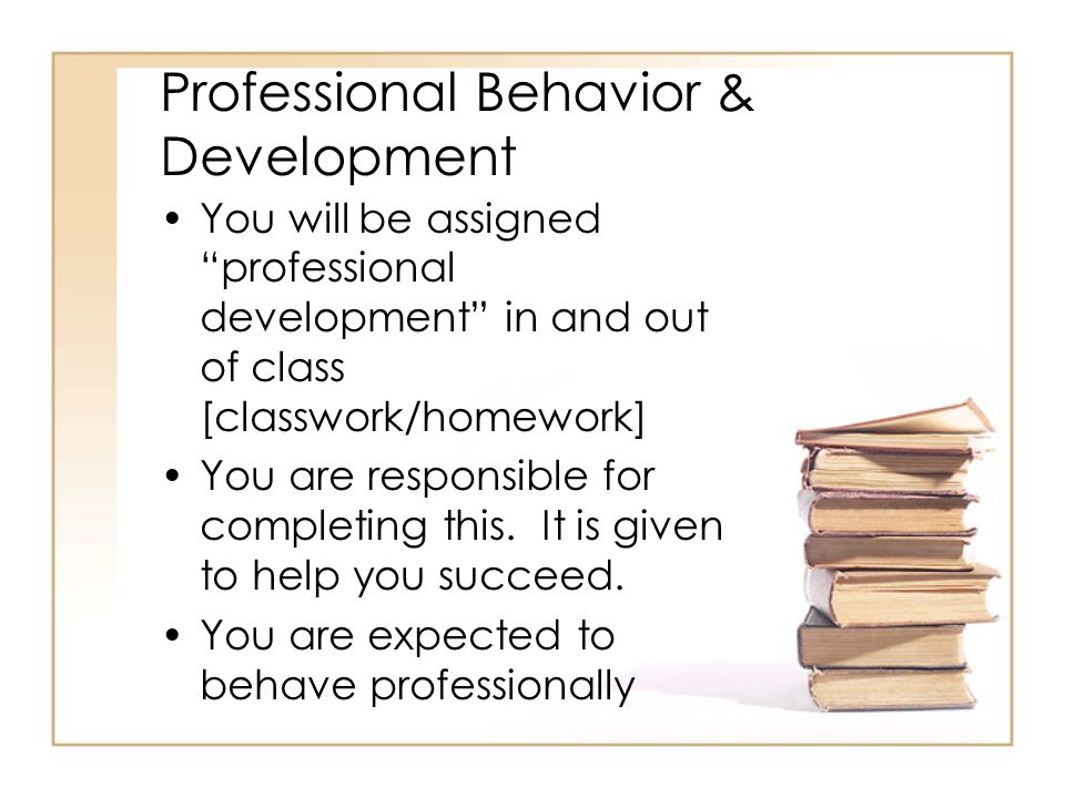 Professional Behavior & Development You will be assigned professional development in and out of class [classwork/homework] You are responsible for completing this.