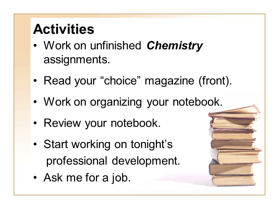 Activities Work on unfinished Chemistry assignments.