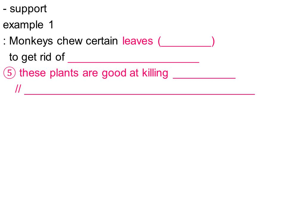 - support example 1 : Monkeys chew certain leaves (________) to get rid of _____________________ ⑤ these plants are good at killing __________ // _____________________________________