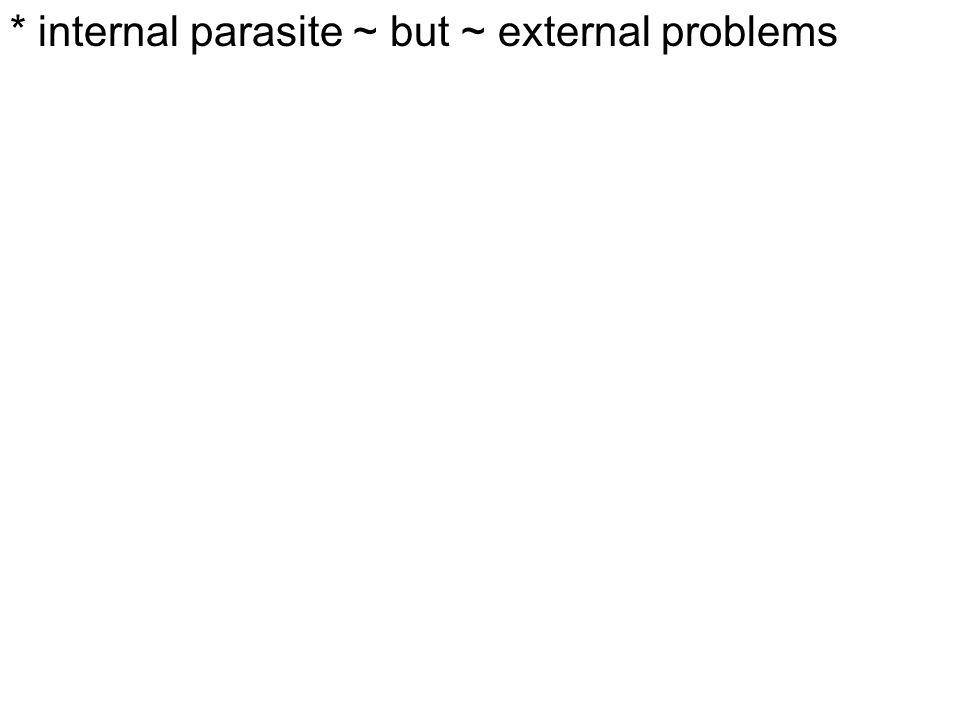 * internal parasite ~ but ~ external problems