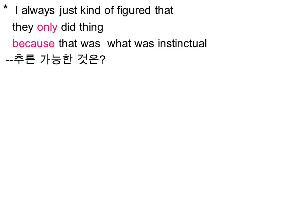 * I always just kind of figured that they only did thing because that was what was instinctual -- 추론 가능한 것은