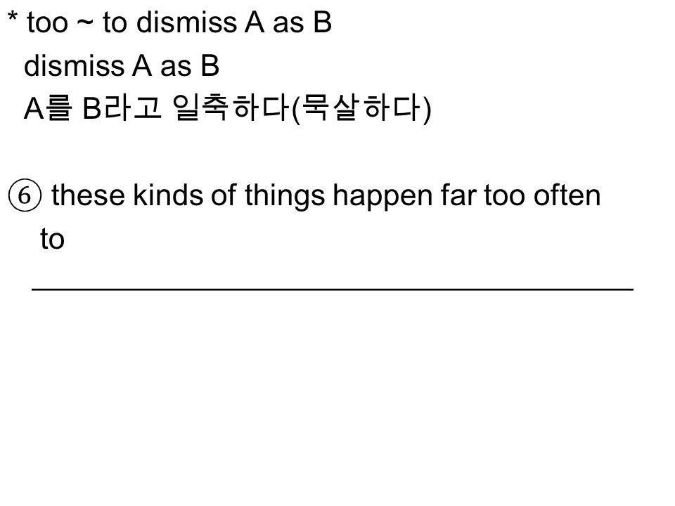 * too ~ to dismiss A as B dismiss A as B A 를 B 라고 일축하다 ( 묵살하다 ) ⑥ these kinds of things happen far too often to ____________________________________