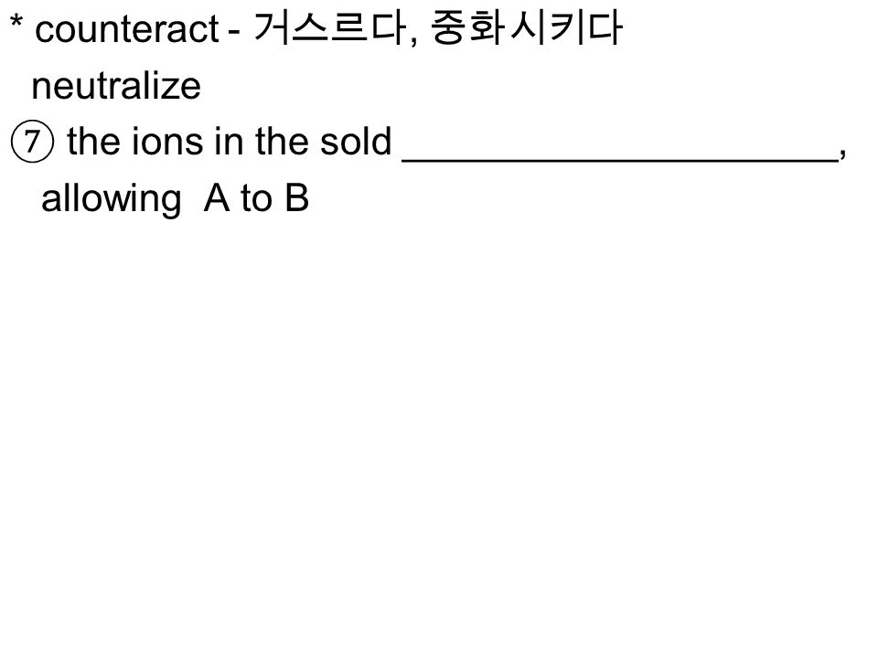 * counteract - 거스르다, 중화시키다 neutralize ⑦ the ions in the sold ____________________, allowing A to B