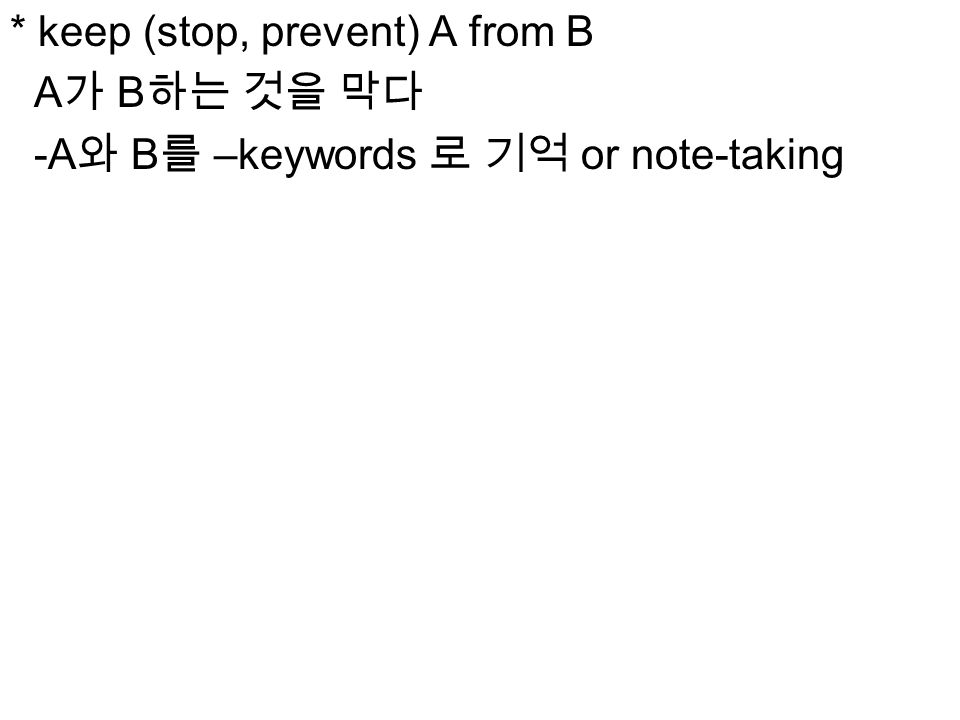 * keep (stop, prevent) A from B A 가 B 하는 것을 막다 -A 와 B 를 –keywords 로 기억 or note-taking