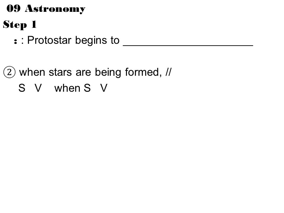 09 Astronomy Step 1 : : Protostar begins to _____________________ ② when stars are being formed, // S V when S V