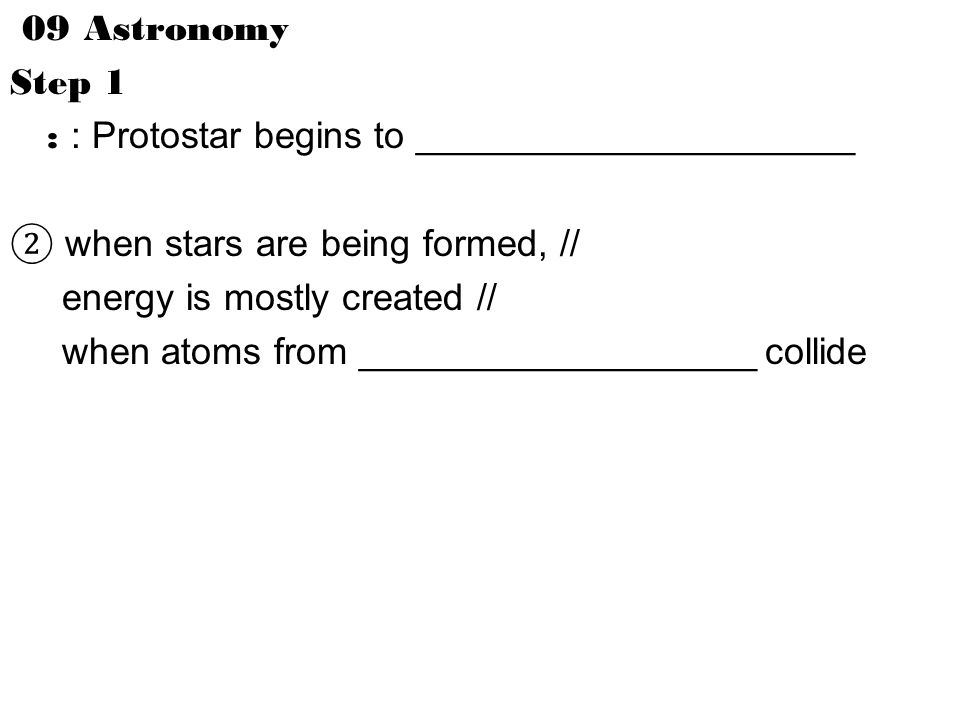 09 Astronomy Step 1 : : Protostar begins to _____________________ ② when stars are being formed, // energy is mostly created // when atoms from ___________________ collide