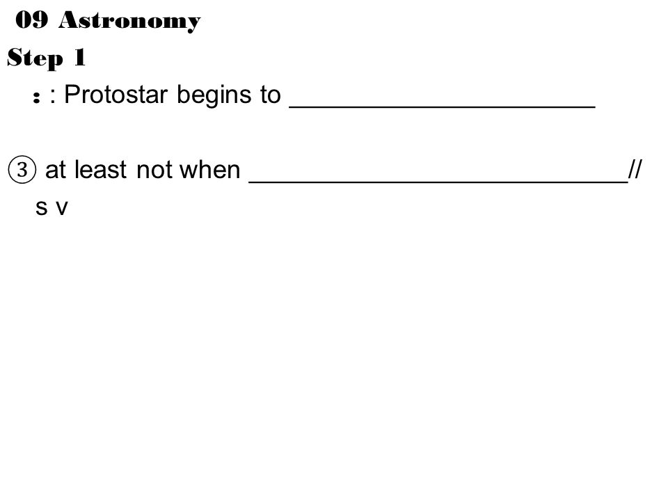 09 Astronomy Step 1 : : Protostar begins to _____________________ ③ at least not when __________________________// s v