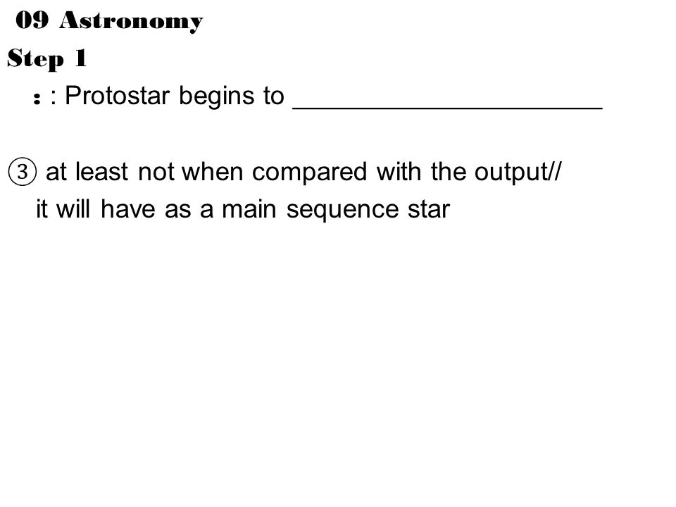 09 Astronomy Step 1 : : Protostar begins to _____________________ ③ at least not when compared with the output// it will have as a main sequence star