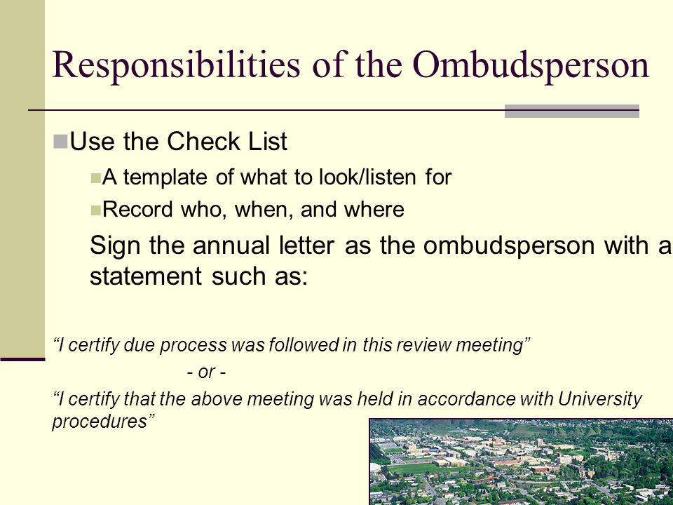 Responsibilities of the Ombudsperson Use the Check List A template of what to look/listen for Record who, when, and where Sign the annual letter as the ombudsperson with a statement such as: I certify due process was followed in this review meeting - or - I certify that the above meeting was held in accordance with University procedures