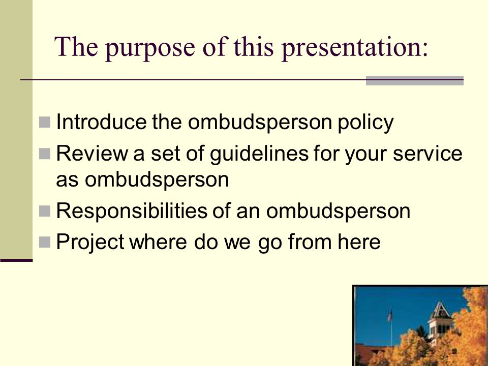 The purpose of this presentation: Introduce the ombudsperson policy Review a set of guidelines for your service as ombudsperson Responsibilities of an ombudsperson Project where do we go from here