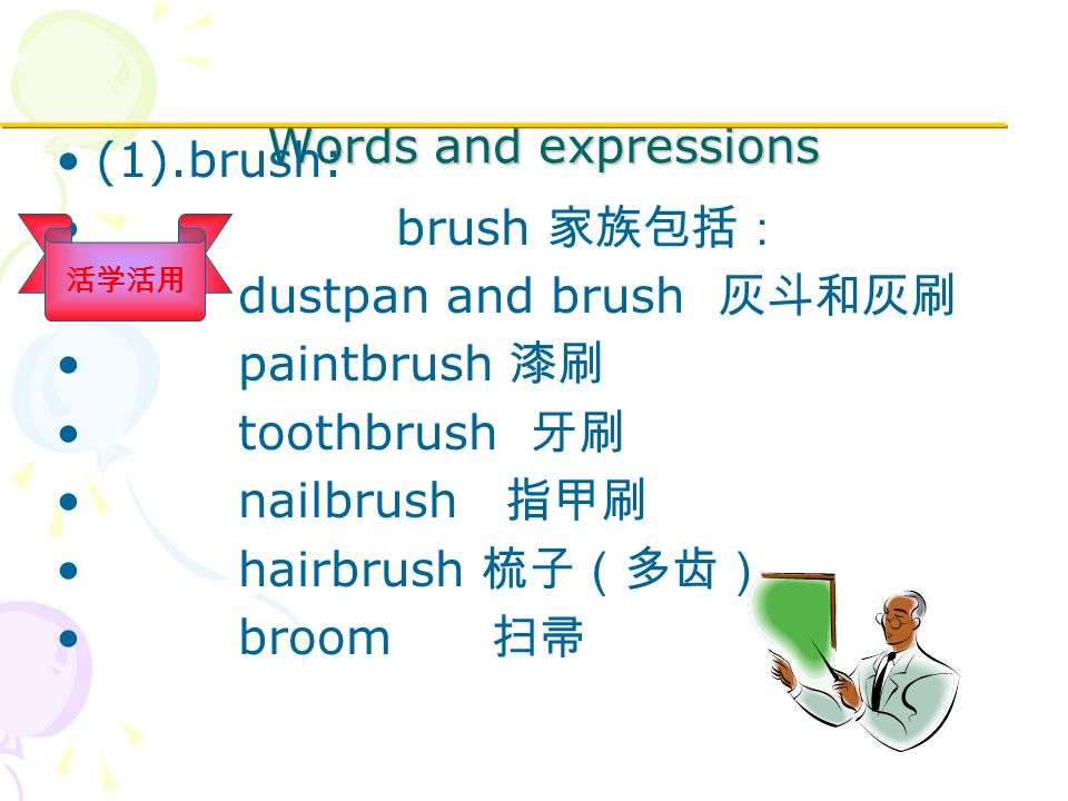 Words and expressions (1).brush: brush 家族包括: dustpan and brush 灰斗和灰刷 paintbrush 漆刷 toothbrush 牙刷 nailbrush 指甲刷 hairbrush 梳子(多齿) broom 扫帚 活学活用