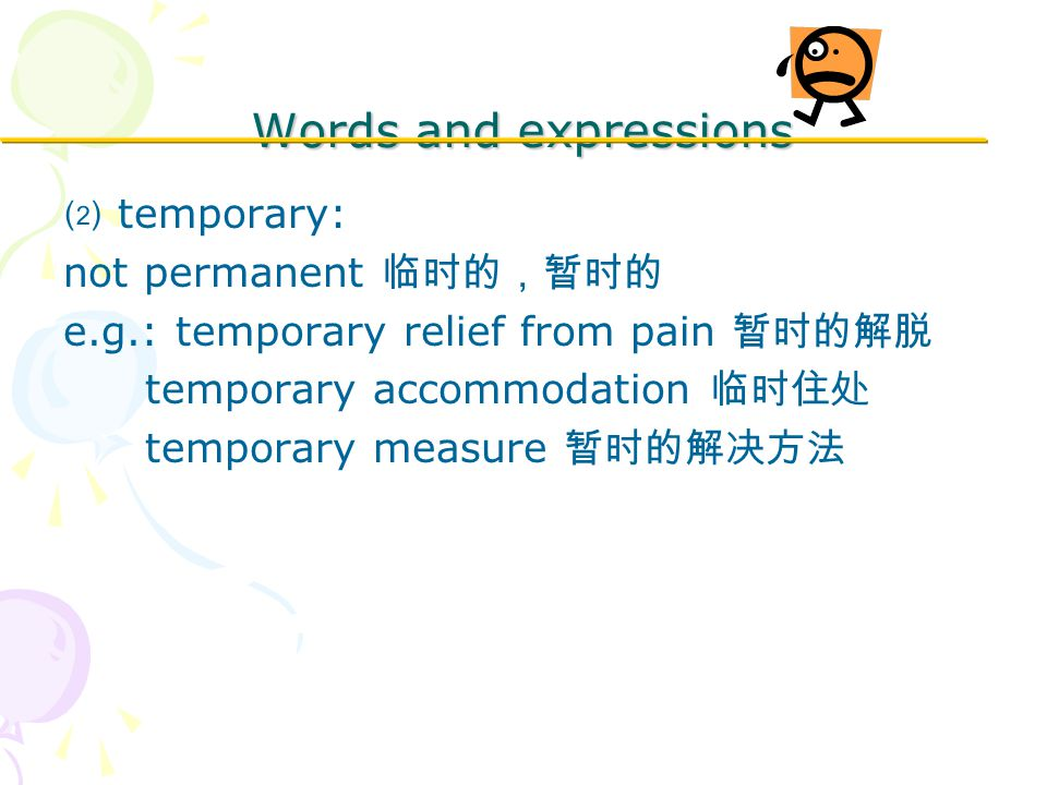 Words and expressions ⑵ temporary: not permanent 临时的,暂时的 e.g.: temporary relief from pain 暂时的解脱 temporary accommodation 临时住处 temporary measure 暂时的解决方法