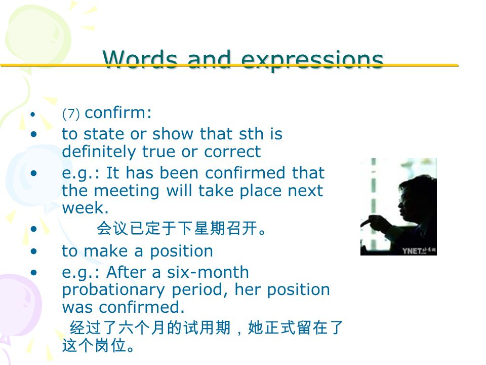 Words and expressions (7) confirm: to state or show that sth is definitely true or correct e.g.: It has been confirmed that the meeting will take place next week.