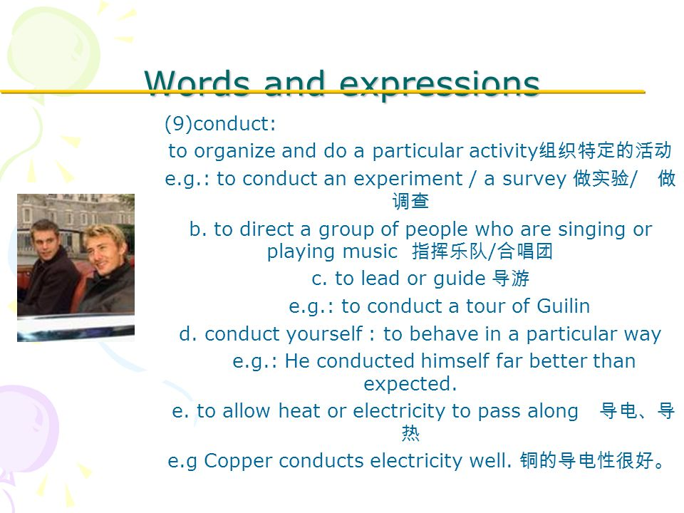 Words and expressions (9)conduct: to organize and do a particular activity 组织特定的活动 e.g.: to conduct an experiment / a survey 做实验 / 做 调查 b.