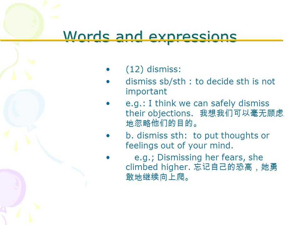 Words and expressions (12) dismiss: dismiss sb/sth : to decide sth is not important e.g.: I think we can safely dismiss their objections.