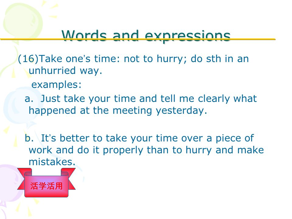Words and expressions (16)Take one ' s time: not to hurry; do sth in an unhurried way.