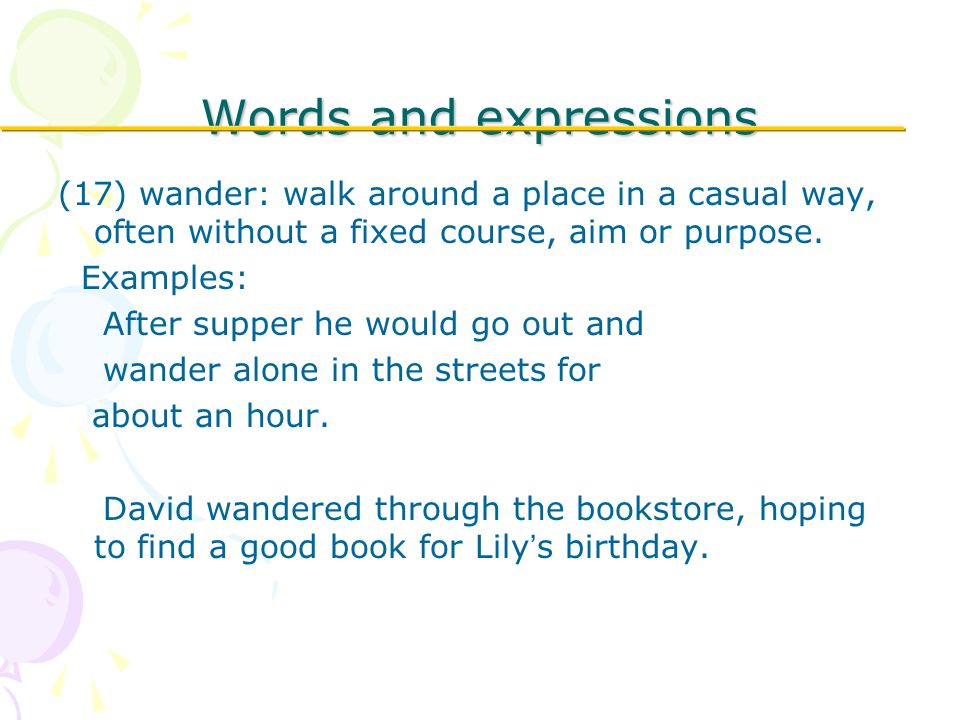 Words and expressions (17) wander: walk around a place in a casual way, often without a fixed course, aim or purpose.