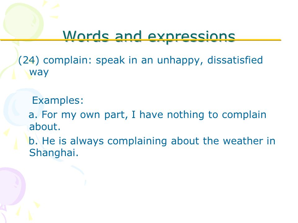 Words and expressions (24) complain: speak in an unhappy, dissatisfied way Examples: a.