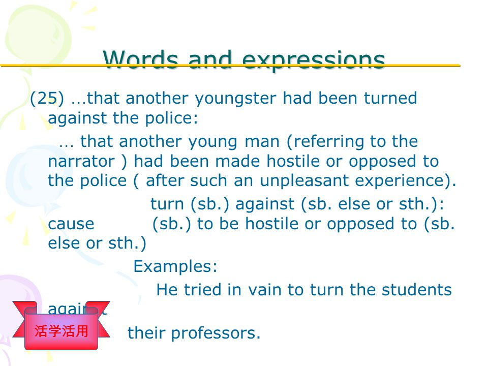 Words and expressions (25) … that another youngster had been turned against the police: … that another young man (referring to the narrator ) had been made hostile or opposed to the police ( after such an unpleasant experience).