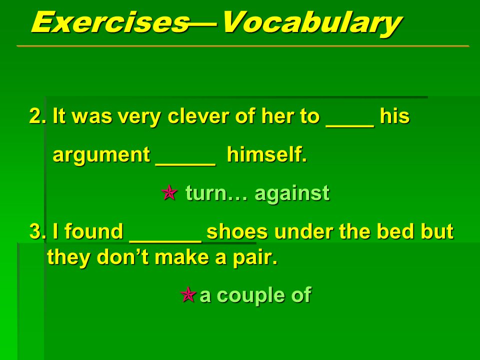 Exercises — Vocabulary 2. It was very clever of her to ____ his argument _____ himself.