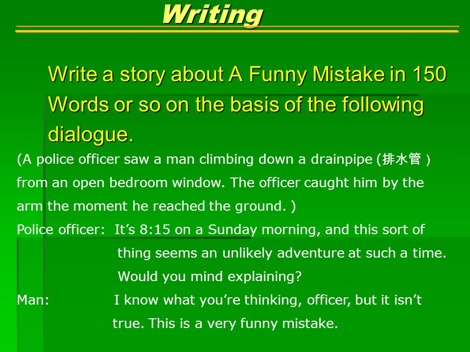 Writing Writing Write a story about A Funny Mistake in 150 Words or so on the basis of the following dialogue.