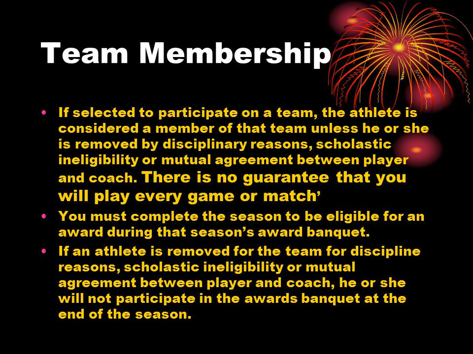 Team Membership If selected to participate on a team, the athlete is considered a member of that team unless he or she is removed by disciplinary reasons, scholastic ineligibility or mutual agreement between player and coach.