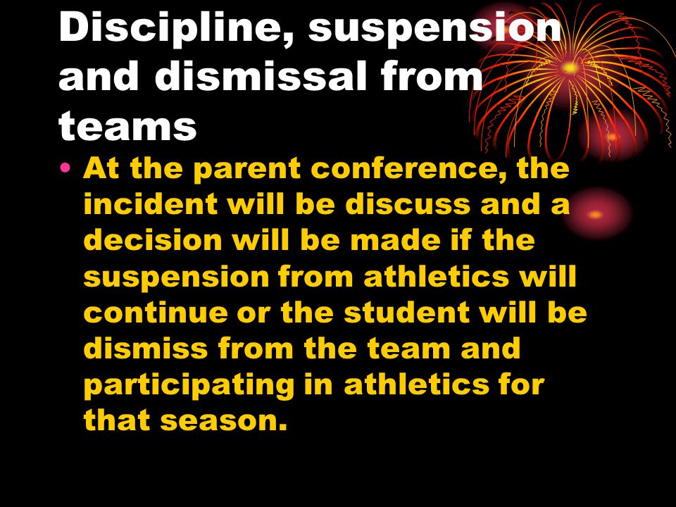 Discipline, suspension and dismissal from teams At the parent conference, the incident will be discuss and a decision will be made if the suspension from athletics will continue or the student will be dismiss from the team and participating in athletics for that season.