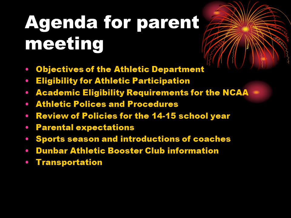 Agenda for parent meeting Objectives of the Athletic Department Eligibility for Athletic Participation Academic Eligibility Requirements for the NCAA Athletic Polices and Procedures Review of Policies for the 14-15 school year Parental expectations Sports season and introductions of coaches Dunbar Athletic Booster Club information Transportation