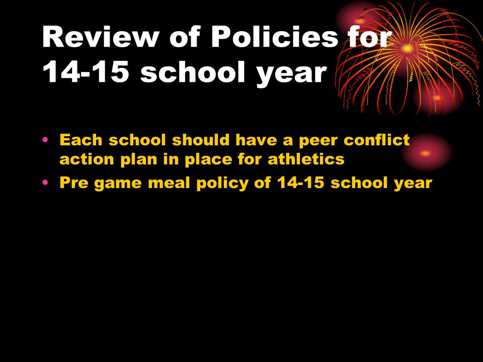 Review of Policies for 14-15 school year Each school should have a peer conflict action plan in place for athletics Pre game meal policy of 14-15 school year