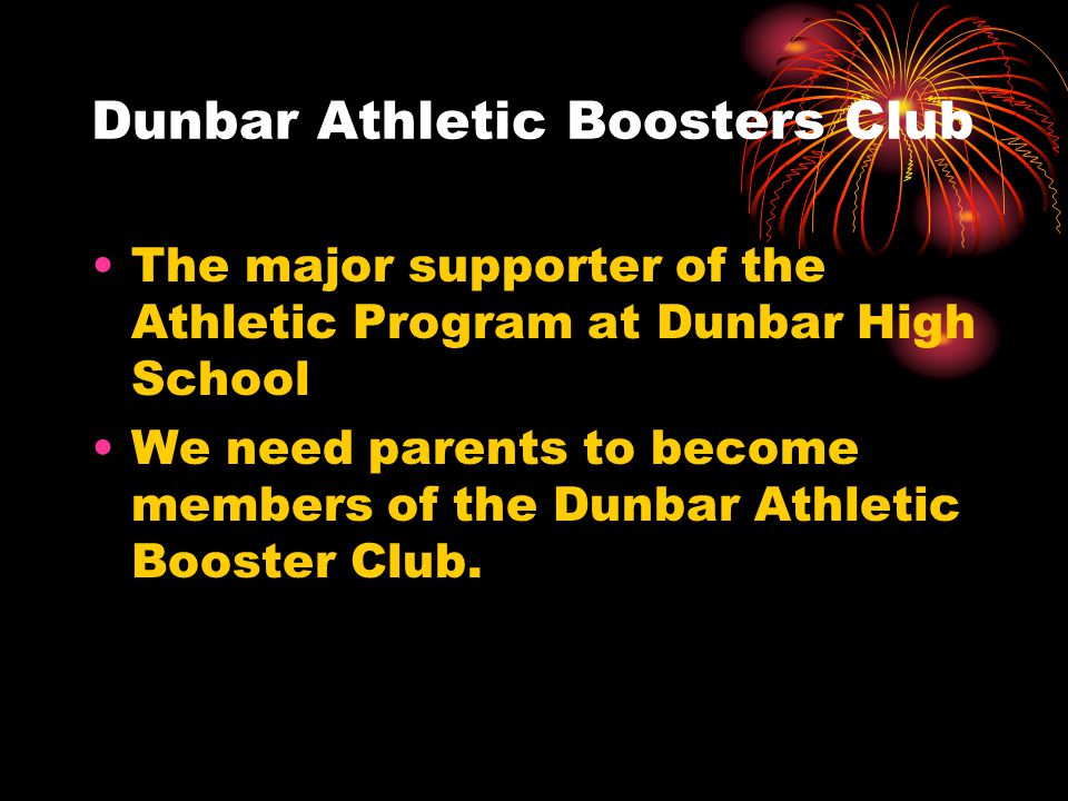 Dunbar Athletic Boosters Club The major supporter of the Athletic Program at Dunbar High School We need parents to become members of the Dunbar Athletic Booster Club.