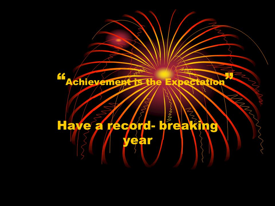 Achievement is the Expectation Have a record- breaking year