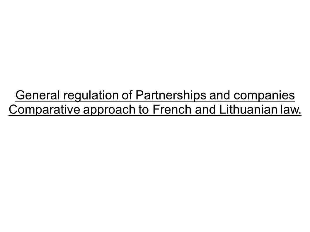 General regulation of Partnerships and companies Comparative approach to French and Lithuanian law.