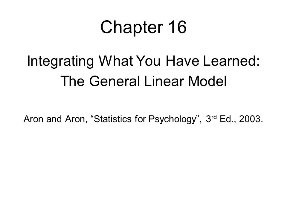 Chapter 16 Integrating What You Have Learned: The General Linear Model Aron and Aron, Statistics for Psychology , 3 rd Ed., 2003.
