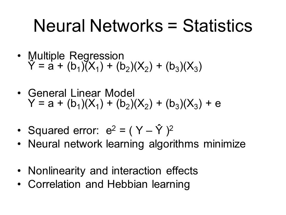 Neural Networks = Statistics Multiple Regression Ŷ = a + (b 1 )(X 1 ) + (b 2 )(X 2 ) + (b 3 )(X 3 ) General Linear Model Y = a + (b 1 )(X 1 ) + (b 2 )(X 2 ) + (b 3 )(X 3 ) + e Squared error: e 2 = ( Y – Ŷ ) 2 Neural network learning algorithms minimize Nonlinearity and interaction effects Correlation and Hebbian learning
