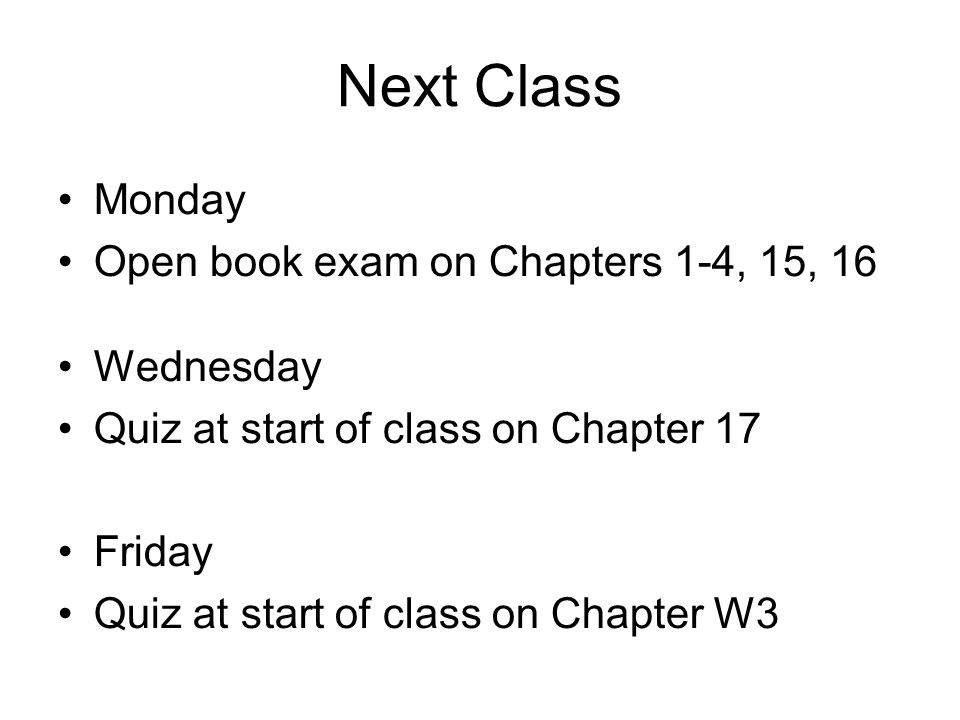 Next Class Monday Open book exam on Chapters 1-4, 15, 16 Wednesday Quiz at start of class on Chapter 17 Friday Quiz at start of class on Chapter W3