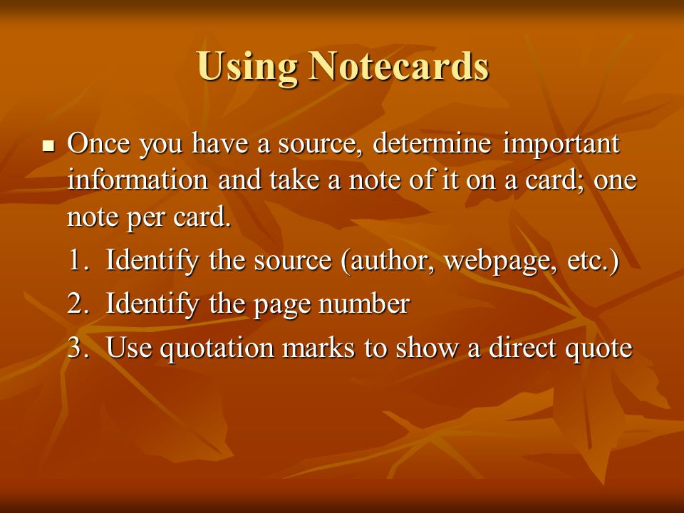 Using Notecards Once you have a source, determine important information and take a note of it on a card; one note per card. Once you have a source, de
