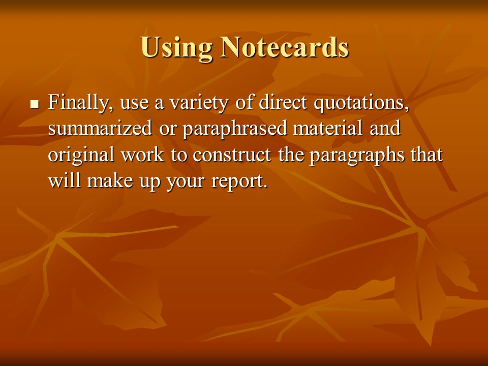 Using Notecards Finally, use a variety of direct quotations, summarized or paraphrased material and original work to construct the paragraphs that wil