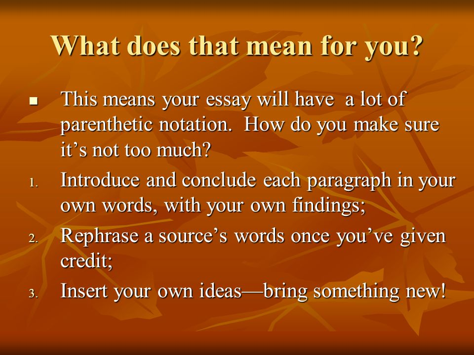 What does that mean for you? This means your essay will have a lot of parenthetic notation. How do you make sure it's not too much? This means your es