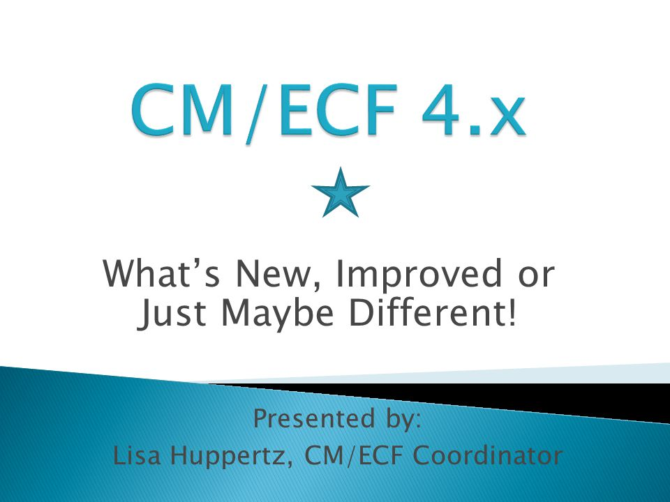 What's New, Improved or Just Maybe Different! Presented by: Lisa Huppertz, CM/ECF Coordinator